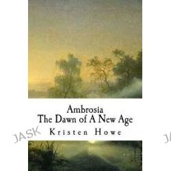 Ambrosia, Dawn of New Age Book III by Kristen Michelle Howe, 9781493568857.