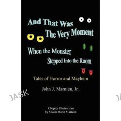 And That Was the Very Moment When the Monster Stepped Into the Room by John J., Jr. Marnien, 9780741464187.