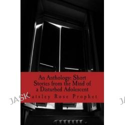 An Anthology, Short Stories from the Mind of a Disturbed Adolescent by Paisley Rose Prophet, 9781505830323.