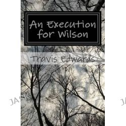 An Execution for Wilson, A Collection of Short Horror by Travis D Edwards, 9781505837520.