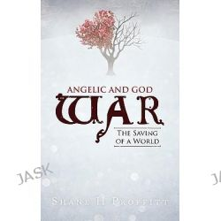 Angelic and God War, The Saving of a World by Shane H. Proffitt, 9781462030415.