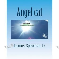 Angel Cat, Angelcat Book of Beginning by MR James Sprouse Jr, 9781466322523.