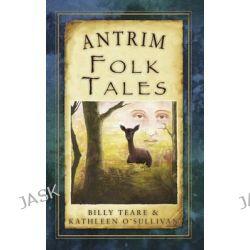 Antrim Folk Tales, Folk Tales by Billy Teare, 9781845887865.