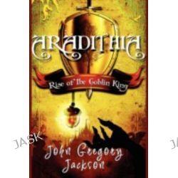Aradithia, Rise of the Goblin King by John Gregory Jackson, 9781440115882.