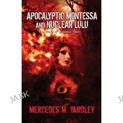 Apocalyptic Montessa and Nuclear Lulu, A Tale of Atomic Love by Mercedes M Yardley, 9781944784966.