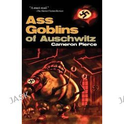 Ass Goblins of Auschwitz by Cameron Pierce, 9781933929934.