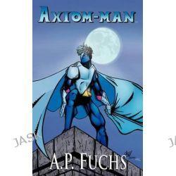 Axiom-man, A Superhero Novel [Axiom-Man Saga, Book 1] by A.P. Fuchs, 9781897217573.