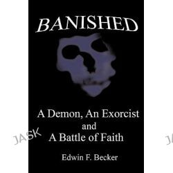 Banished, A Demon, an Exorcist and a Battle of Faith by Edwin F. Becker, 9781452096636.