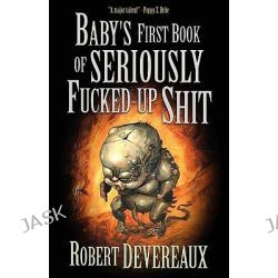 Baby's First Book of Seriously Fucked-up Shit by Robert Devereaux, 9781936383504.