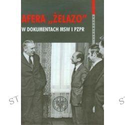 Afera Żelazo w dokumentach MSW i PZPR - Witold Bagieński, Piotr Gontarczyk