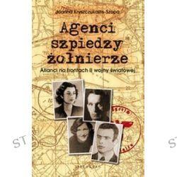 Agenci, szpiedzy, żołnierze. Alianci na frontach II wojny światowej - Joanna Kryszczukajtis-Szopa