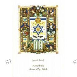 Artut Szyk. Artysta Żyd Polak - Joseph Ansell