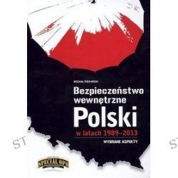 Bezpieczeństwo wewnętrzne Polski w latach 1989-2013. Wybrane aspekty - Michał Piekarski