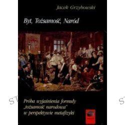 """Byt, Tożsamość, Naród. Próba wyjaśnienia formuły """"tożsamość narodowa"""" w perspektywie metafizyki - Jacek Grzybowski"""