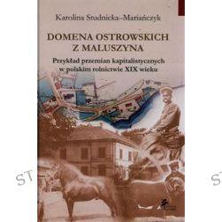 Domena Ostrowskich z Maluszyna. Przykład przemian kapitalistycznych w polskim rolnictwie XIX wieku - Karolina Studnicka-Mariańczyk