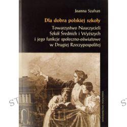 Dla dobra polskiej szkoły. Towarzystwo nauczycieli Szkół Wyższych i jego funkcje społeczno - oświatowe w Drugiej Rzeczypospolitej - Joanna Szafran