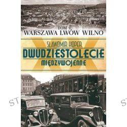 Dwudziestolecie międzywojenne. Tom 9. Dwudziestolecie międzywojenne Tom 9. Warszawa, Lwów, Wilno - Sławomir Koper