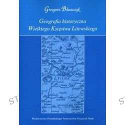 Geografia historyczna Wielkiego Księstwa Litewskiego - Grzegorz Błaszczyk