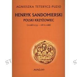 Henryk Sandomierski. Polski krzyżowiec (1126/1133 - 18 X 1166) - Agnieszka Teterycz-Puzio