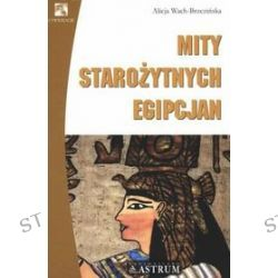 Mity starożytnych Egipcjan - Alicja Wach-Brzezińska