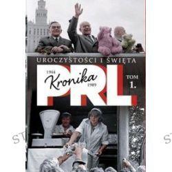 Kronika PRL 1944-1989. Tom 1. Uroczystości i święta - Iwona Kienzler