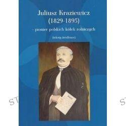 Juliusz Kraziewicz - pionier polskich kółek rolniczych - Juliusz Kraziewicz