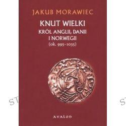 Knut Wielki. Król Anglii, Danii i Norwegii (ok. 995 - 1035) - Jakub Morawiec