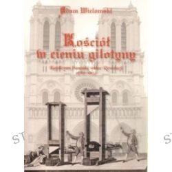 Kościół w cieniu gilotyny. Katolicyzm francuski wobec Rewolucji - Adam Wielomski