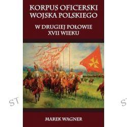 Korpus oficerski wojska polskiego w drugiej połowie XVII wieku - Marek Wagner