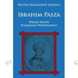Ibrahim Pasza. Wielki wezyr Sulejmana Wspaniałego - Hester Donaldson Jenkins