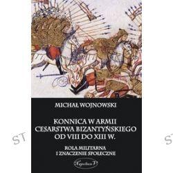 Konnica w armii Cesarstwa Bizantyńskiego od VIII do XIII w. Rola militarna i znaczenie społeczne - Michał Wojnowski