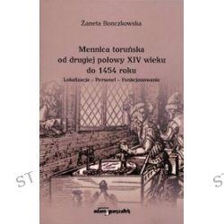 Mennica toruńska od drugiej połowy XIV wieku do 1454 roku. Lokalizacja - Personel - Funkcjonowanie - Żaneta Bonczkowska