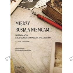 Między Rosją a Niemcami. Dyplomacja środkowoeuropejska w XX wieku. Tom 2. Lata 1945-2000