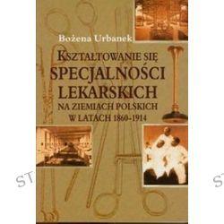 Kształtowanie się specjalności lekarskich na ziemiach polskich w latach 1860-1914 - Bożena Urbanek