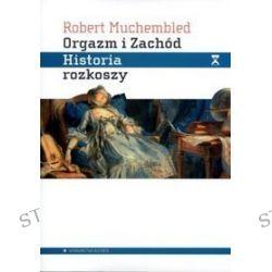 Orgazm i Zachód. Historia rozkoszy - Robert Muchembled