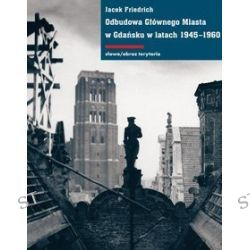 Odbudowa Głównego Miasta w Gdańsku w latach 1945-1960 - Jacek Friedrich