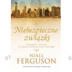 Niebezpieczne związki. Pieniądze i władza w świecie nowożytnym 1700-2000 - Niall Ferguson