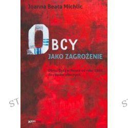 Obcy jako zagrożenie. Obraz Żyda w Polsce od roku 1880 do czasów obecnych - Joanna Beata Michlic