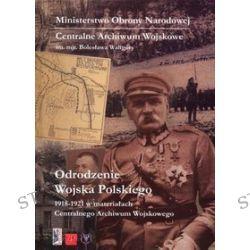 Odrodzenie Wojska Polskiego 1918-1921 w materiałach Centralnego Archiwum Wojskowego