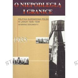 O niepodległą i granice. Polityka surowcowa Polski w latach 1935-1939 (wybrane dokumenty)