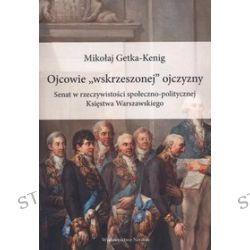 """Ojcowie """"wskrzeszonej"""" ojczyzny. Senat w rzeczywistości społeczno-politycznej Księstwa Warszawskiego - Mikołaj Getka-Kenig"""