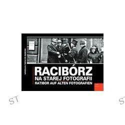Racibórz na starej fotografii - Grzegorz Wawoczny