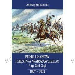 Pułki Ułanów Księstwa Warszawskiego. 6-ty, 3-ci, 2-gi 1807-1812 - Andrzej Ziółkowski