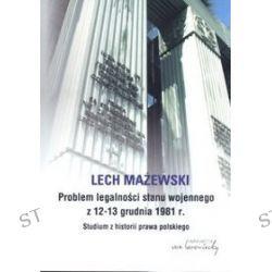 Problem legalności stanu wojennego z 12-13 grudnia 1981 r. Studium z historii prawa polskiego - Lech Mażewski
