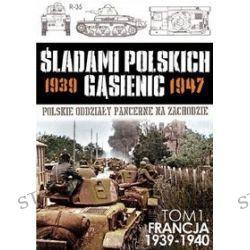 Śladami polskich gąsienic 1939-1947. Tom 1. Francja 1939-1940