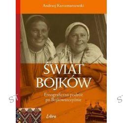 Świat Bojków. Etnograficzna podróż po Bojkowszczyźnie - Andrzej Karczmarzewski