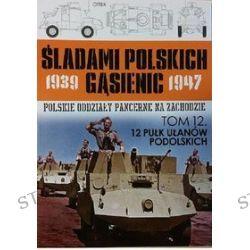 Śladami polskich gąsienic 1939-1947. Tom 12. 12 Pułk Ułanów Podolskich