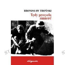 Tędy przeszła śmierć - Bronisław Troński