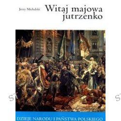 Witaj majowa jutrzenko. Dzieje narodu i państwa polskiego - Jerzy Michalski