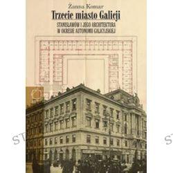 Trzecie miasto Galicji Stanisławów i jego architektura w okresie autonomii galicyjskiej - Żanna Komar